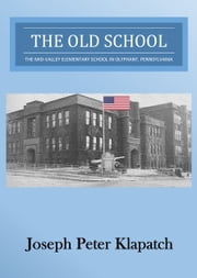The Old School: The Mid-Valley Elementary School in Olyphant, Pennsylvania ebook by Joseph Peter Klapatch