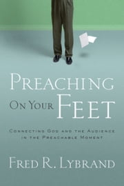 Preaching on Your Feet - Connecting God and The Audience in the Preachable Moment ebook by Fred R. Lybrand