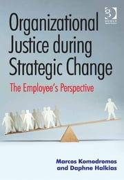 Organizational Justice during Strategic Change - The Employee's Perspective ebook by Dr Daphne Halkias,Mr Marcos Komodromos