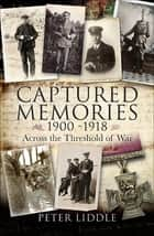 Captured Memories, 1900–1918 - Across the Threshold of War ebook by Peter Liddle