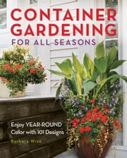 Container Gardening for All Seasons - Enjoy Year-Round Color with 101 Designs ebook by Barbara Wise