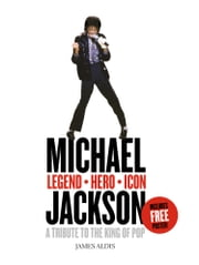 Michael Jackson – Legend, Hero, Icon: A Tribute to the King of Pop ebook by James Aldis