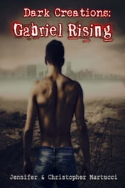 Dark Creations: Gabriel Rising (Part 1) ebook by Jennifer and Christopher Martucci