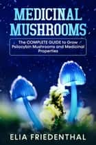 Medicinal Mushrooms: The Complete Guide to Grow Psilocybin Mushrooms and Medicinal Properties - Mushrooms, #1 ebook by Elia Friedenthal