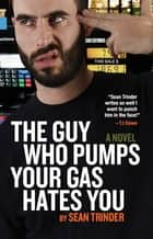 The Guy Who Pumps Your Gas Hates You ebook by Sean Trinder