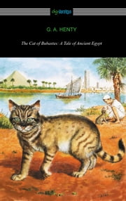 The Cat of Bubastes: A Tale of Ancient Egypt (Illustrated by John Reinhard Weguelin) ebook by G. A. Henty