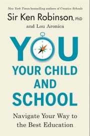 You, Your Child, and School - Navigate Your Way to the Best Education ebook by Lou Aronica, Ken Robinson, PhD