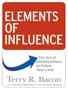 Elements of Influence - The Art of Getting Others to Follow Your Lead ebook by Terry R. BACON