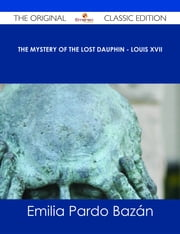 The Mystery of the Lost Dauphin - Louis XVII - The Original Classic Edition ebook by Emilia Pardo Bazán