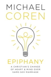 Epiphany - A Christian's Change of Heart & Mind over Same-Sex Marriage ebook by Michael Coren