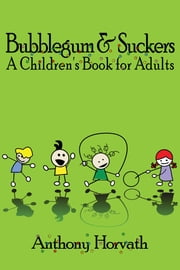 Bubblegum and Suckers: A Children's Book for Adults ebook by Anthony Horvath