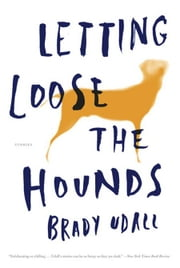 Letting Loose the Hounds: Stories ebook by Brady Udall