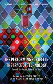 The Performing Subject in the Space of Technology - Through the Virtual, Towards the Real ebook by Dr Matthew Causey,Dr Emma Meehan,Mr Néill O'Dwyer