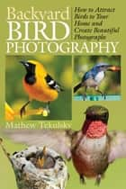 Backyard Bird Photography - How to Attract Birds to Your Home and Create Beautiful Photographs ebook by Mathew Tekulsky