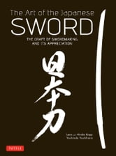 The Art of the Japanese Sword - The Craft of Swordmaking and its Appreciation ebook by Yoshindo Yoshihara,Leon Kapp,Hiroko Kapp