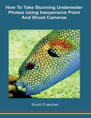 How to Take Stunning Underwater Photos Using Inexpensive Point and Shoot Cameras ebook by Scott Fratcher