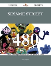Sesame Street 480 Success Secrets - 480 Most Asked Questions On Sesame Street - What You Need To Know ebook by Earl Fleming