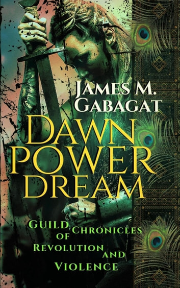 Dawn Power Dream: Guild Chronicles of Revolution and Violence ebook by James M. Gabagat