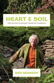 Heart & Soil - The Revolutionary Good of Gardens ebook by Des Kennedy
