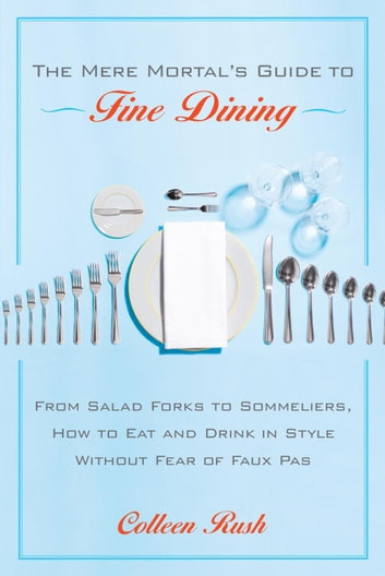 The Mere Mortal's Guide to Fine Dining - From Salad Forks to Sommeliers, How to Eat and Drink in Style Without Fear of Faux Pas ebook by Colleen Rush