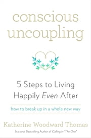 Conscious Uncoupling - 5 Steps to Living Happily Even After ebook by Katherine Woodward Thomas