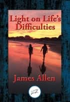Light on Life's Difficulties - With Linked Table of Contents ebook by James Allen