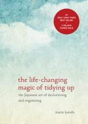 The Life-Changing Magic of Tidying Up - The Japanese Art of Decluttering and Organizing ebook by Marie Kondo