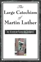 The Large Cathechism of Martin Luther ebook by Martin Luther