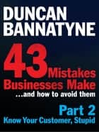 Part 2: Know Your Customer, Stupid - 43 Mistakes Businesses Make - It's the Customer, Stupid! (Enhanced Edition) ebook by Duncan Bannatyne