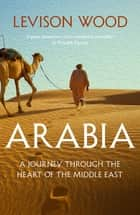 Arabia - A Journey Through The Heart of the Middle East ebook by Levison Wood