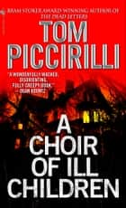 A Choir of Ill Children - A Novel ebook by Tom Piccirilli