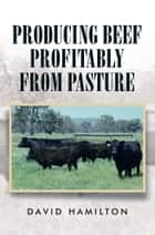 Producing Beef Profitably from Pasture ebook by David Hamilton