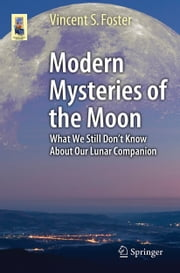 Modern Mysteries of the Moon - What We Still Don't Know About Our Lunar Companion ebook by Vincent S. Foster