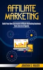 Affiliate Marketing: Build Your Own Successful Affiliate Marketing Business from Zero to 6 Figures ebook by Jonathan S. Walker