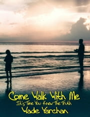 Come Walk With Me I Have So Much To Tell You ebook by Wade Yarchan