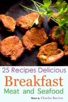 25 Recipes Delicious Breakfast Meat and Seafood Volume 11 ebook by Charles Barrios