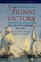 A Signal Victory - The Lake Erie Campaign, 1812-1813 ebook by David  C. Skaggs, Gerald Altoff