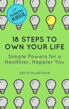 18 Steps to Own Your Life - Simple Powers for a Healthier, Happier You ebook by Keith McArthur