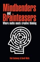 Mindbenders and Brainteasers - 100 Maddening Mindbenders and Curious Conundrums ebook by Rob Eastaway