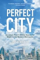 Perfect City - An Urban Fixer's Global Search for Magic in the Modern Metropolis ebook by Joe Berridge