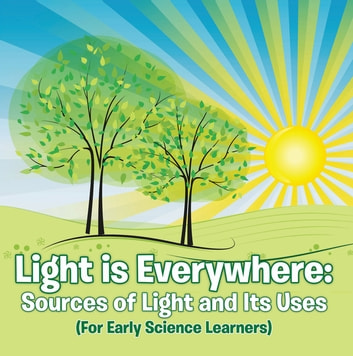 Light is Everywhere: Sources of Light and Its Uses (For Early Learners) - Nature Book for Kids - Earth Sciences ebook by Baby Professor