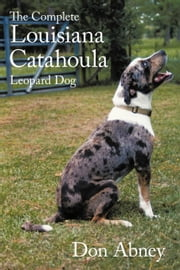 The Complete Louisiana Catahoula Leopard Dog ebook by Abney,  Don