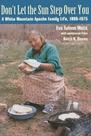 Don't Let the Sun Step Over You - A White Mountain Apache Family Life, 1860–1975 ebook by Eva Tulene Watt,Keith H. Basso