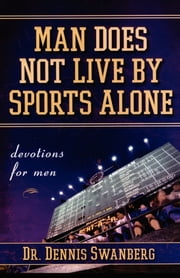 Man Does Not Live by Sports Alone ebook by Dr. Dennis Swanberg Dr.