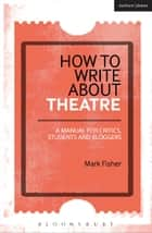 How to Write About Theatre ebook by Mark Fisher
