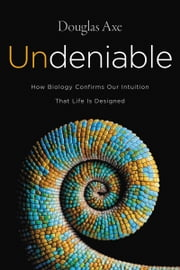 Undeniable - How Biology Confirms Our Intuition That Life Is Designed ebook by Douglas Axe
