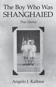 The Boy Who Was Shanghaied - True Stories ebook by Angelo J. Kaltsos