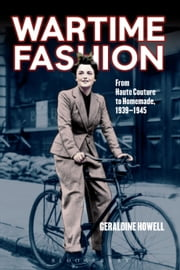 Wartime Fashion - From Haute Couture to Homemade, 1939-1945 ebook by Geraldine Howell