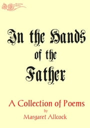 In the Hands of the Father - A Collection of Poems ebook by Margaret Allcock