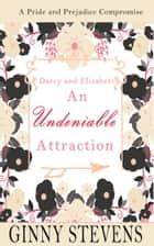 Darcy and Elizabeth: An Undeniable Attraction ebook by Ginny Stevens